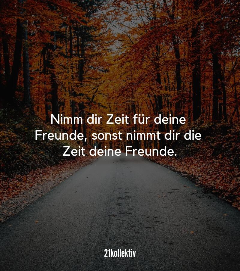 Traurig aber wahr: Nimm dir Zeit für deine Freunde, sonst nimmt dir die Zeit irgendwann deine Freunde. // Mehr Freundschaftsprüche findest du auf unserem Blog!