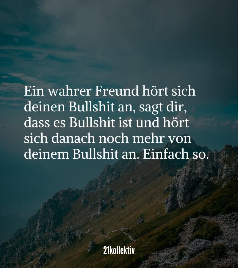 Ein wahrer Freund hört sich deinen Bullshit an, sagt dir, dass es Bulltshit ist und hört sich danach noch mehr von deinem Bullshit an. Einfach so. // Mehr auf 21kollektiv.de