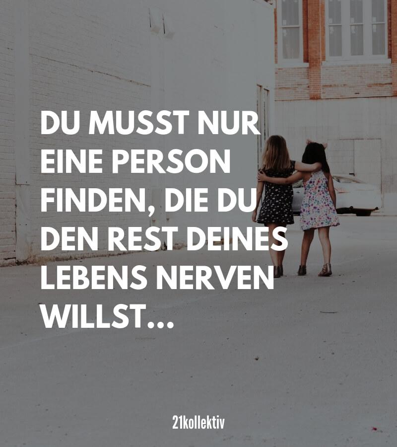 Haha, Du musst nur eine Person finden, die du den Rest deines Lebens nerven willst... #Freundschaft