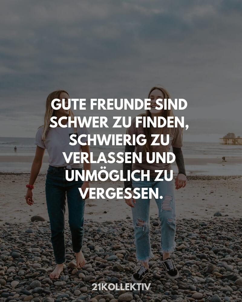 Gute Freunde sind schwer zu finden, schwierig zu verlassen und unmöglich zu vergessen. | Freundschaftssprüche von 21kollektiv