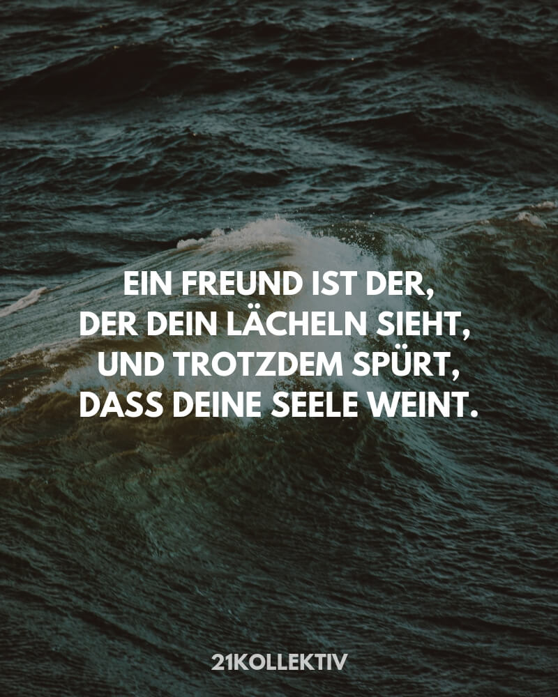 Ein Freund ist der, der dein Lächeln sieht, und trotzdem spürt, dass deine Seele weint. | Mehr Sprüche / Zitate / Quotes/ Freundschaft / Liebe / Beste Freundin / tiefgründig / lustig / schön & Sachen zum nachdenken findest du auf 21kollektiv.de