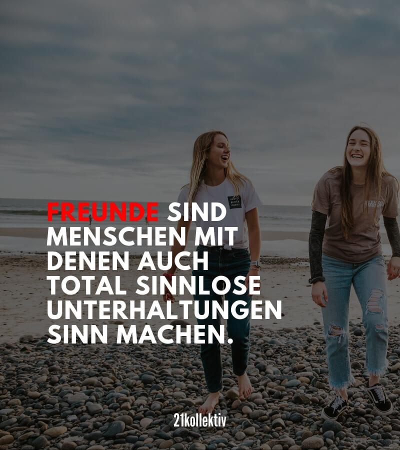 Freunde sind Menschen mit denen auch total sinnlose Unterhaltungen auf einmal Sinn machen! | Mehr kurze Freundschaftssprüche, Zitate und Weisheiten findest du auf 21kollektiv.de