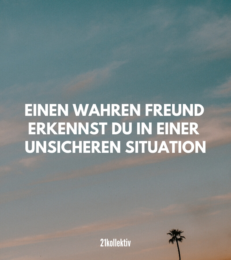 Einen wahren Freund erkennst du in einer unsicheren Situation. #durchdickunddünn | Mehr kurze Freundschaftssprüche, Zitate und Weisheiten findest du auf 21kollektiv.de