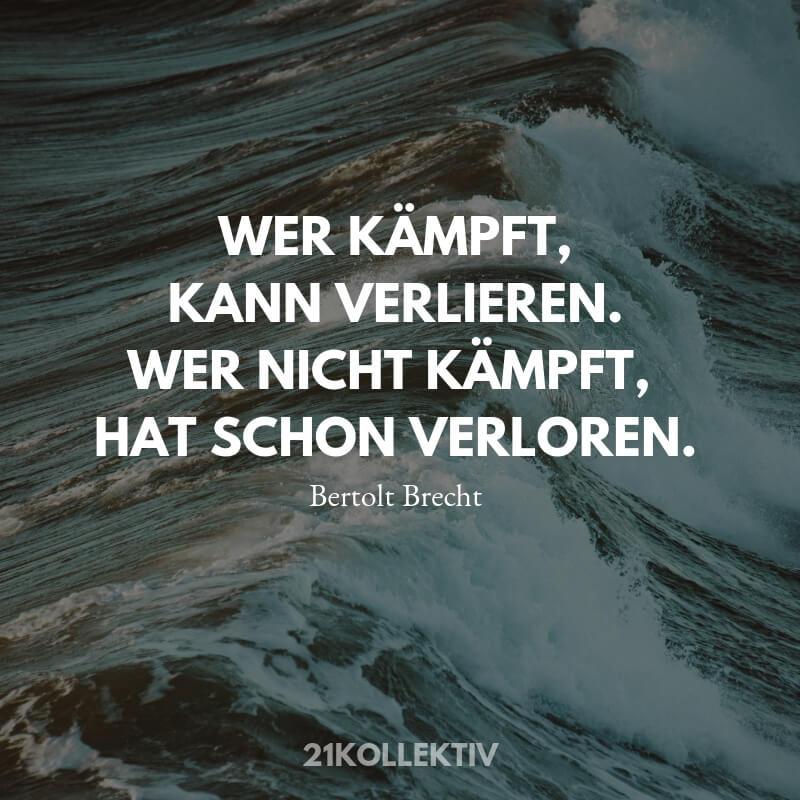 Wer kämpft kann verlieren. Wer nicht kämpft hat schon verloren. Lebensweisheit von Bertolt Brecht.
