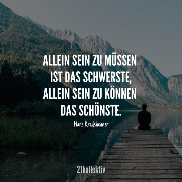 Allein sein zu müssen ist das schwerste, allein sein zu können das schönste. – Hans Krailsheimer | 21kollektiv | #spruch #alleine #single