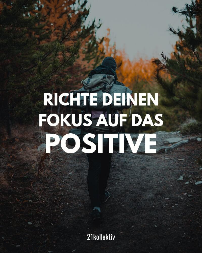Richte deinen Fokus auf das Positive. | Der Spruch des Tages | Besuche unseren Blog, um mehr tolle Sprüche, schöne Zitate und inspirierende Lebensweisheiten zu entdecken. | 21kollektiv