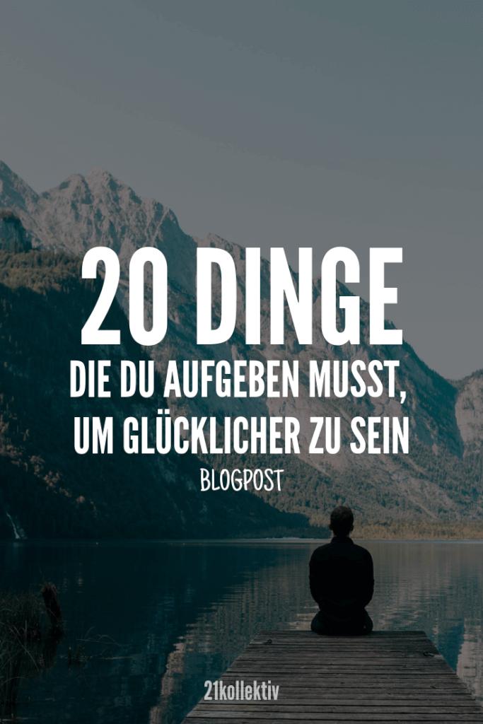 20 Dinge, die du aufgeben musst um glücklicher zu sein. | 21kollektiv