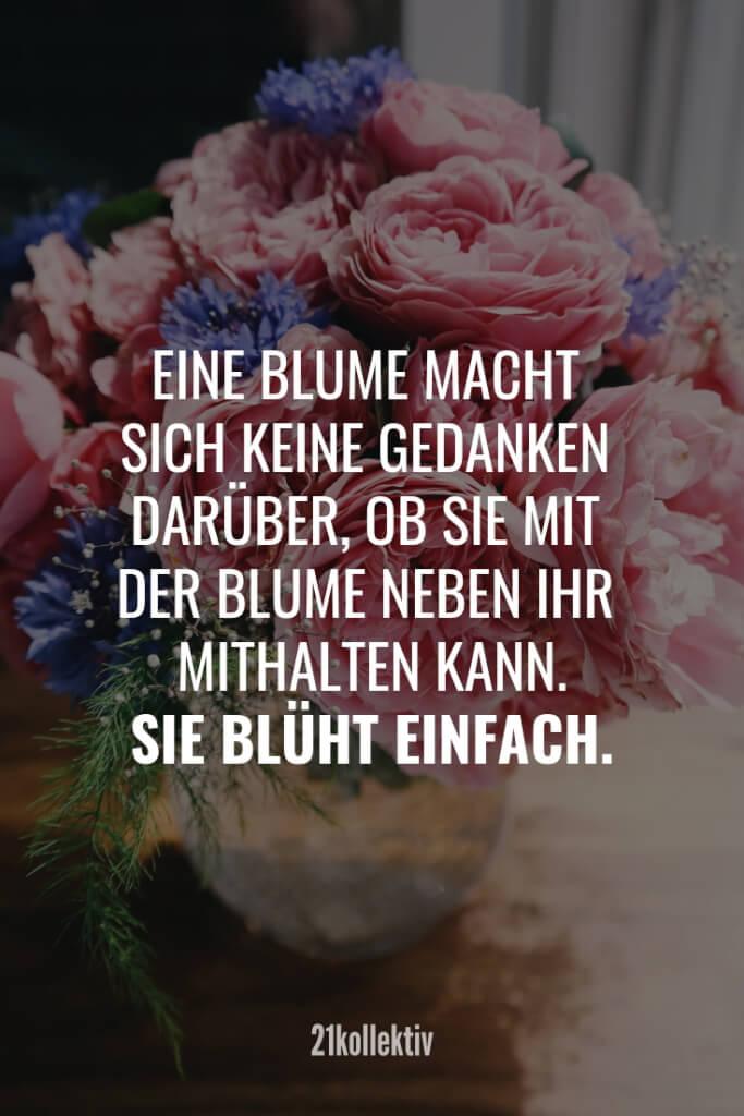 Eine Blume macht sich keine Gedanken darüber, ob sie mit der Blume neben ihr mithalten kann. Sie blüht einfach. | Finde und teile noch mehr schöne, aufmunternde Sprüche auf 21kollektiv