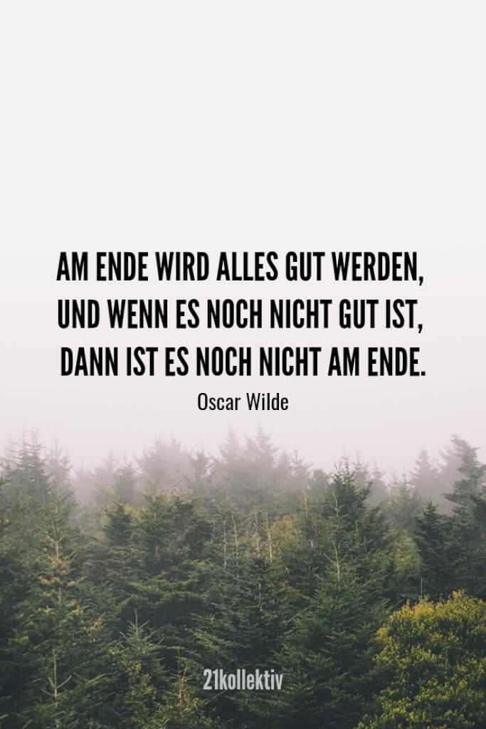 Am Ende wird alles gut werden, und wenn es noch nicht gut ist, dann ist es noch nicht am Ende. – Oscar Wilde | Finde und teile noch mehr schöne, aufmunternde Sprüche auf 21kollektiv