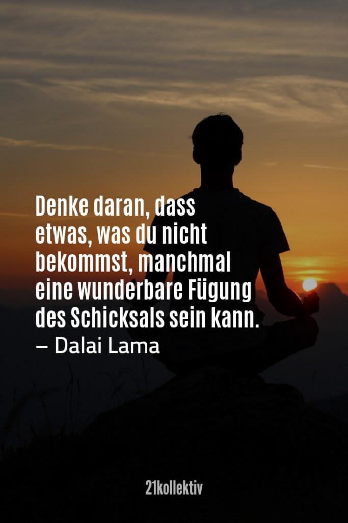Denke daran, dass etwas, was du nicht bekommst, manchmal eine wunderbare Fügung des Schicksals sein kann. – Dalai Lama | Finde und teile noch mehr schöne, aufmunternde Sprüche auf 21kollektiv