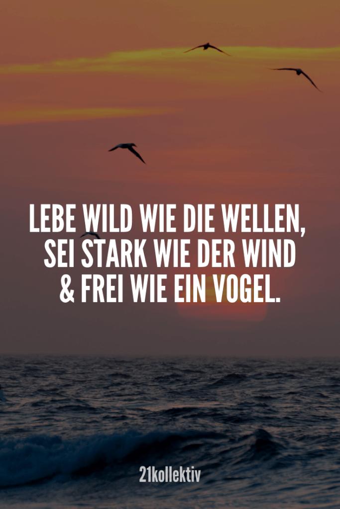Lebe wild wie die Wellen, sei stark wie der Wind und frei wie ein Vogel.