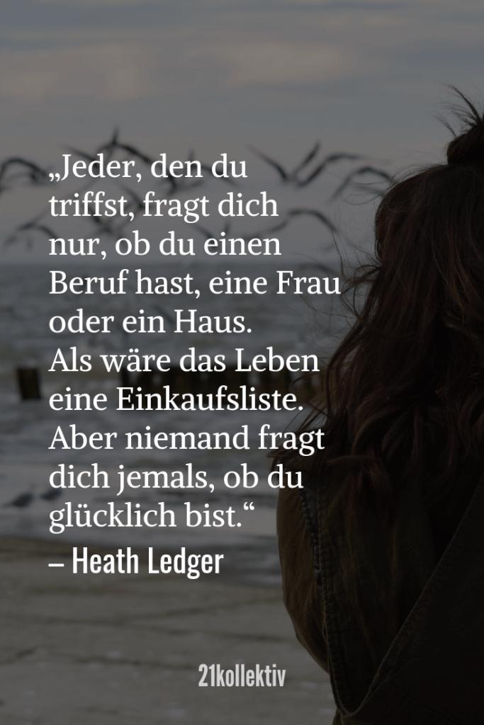Jeder, den du triffst, fragt dich nur, ob du einen Job hast, eine Frau oder ein Haus. Als wäre das Leben eine Einkaufsliste. Aber niemand fragt dich jemals, ob du glücklich bist. – Heath Ledger