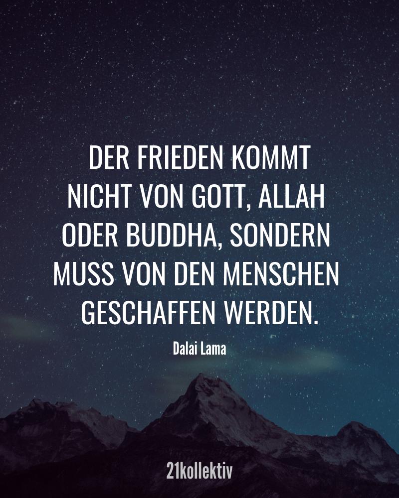 Der Frieden kommt nicht von Gott, Allah oder Buddha, sondern muss von den Menschen geschaffen werden. – Dalai Lama | Finde und teile inspirierende Zitate,Sprüche und Lebensweisheiten auf 21kollektiv