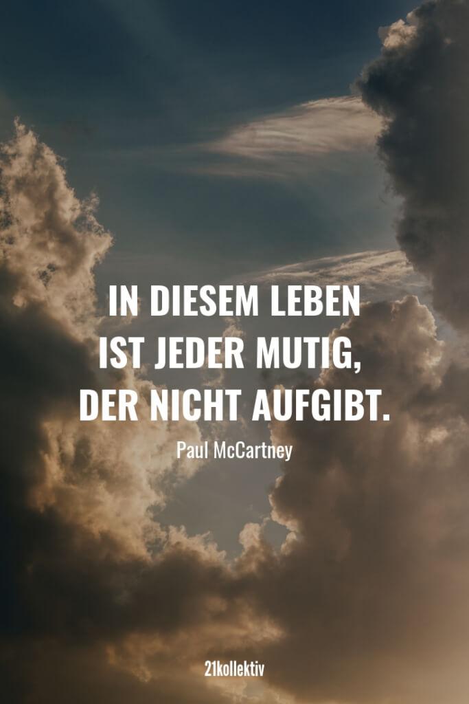 In diesem Leben ist jeder mutig, der nicht aufgibt. – Paul McCartney | Finde und teile inspirierende Zitate,Sprüche und Lebensweisheiten auf 21kollektiv