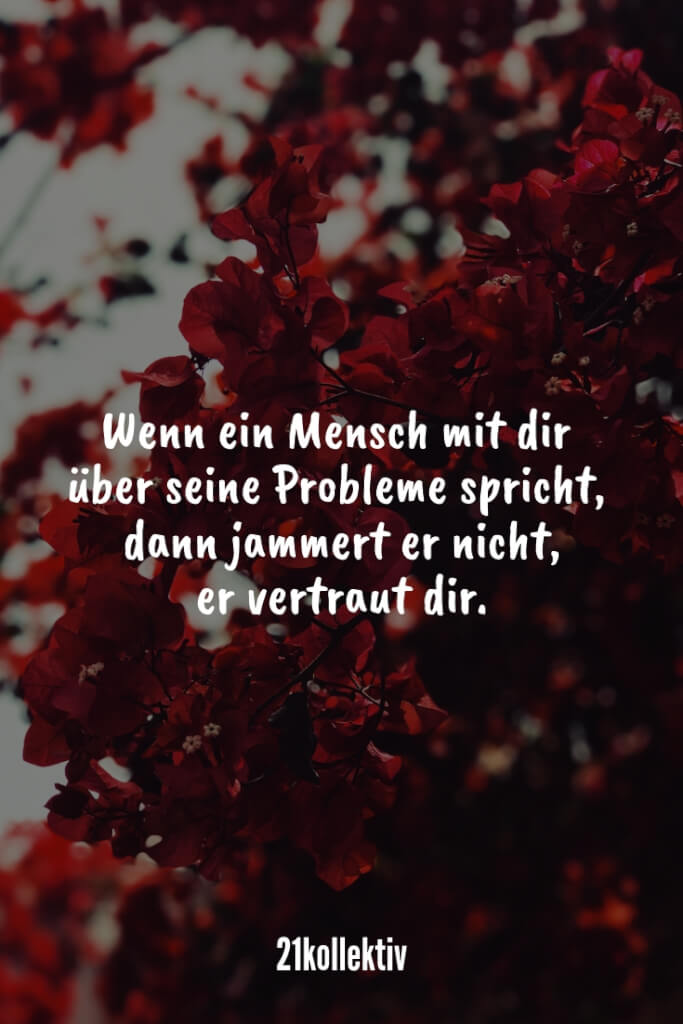 Wenn ein Mensch mit dir über seine Probleme spricht, dann jammert er nicht, er vertraut dir. | Entdecke mehr als 100 tolle Liebessprüche | 21kollektiv | #liebe #liebessprüche #glück