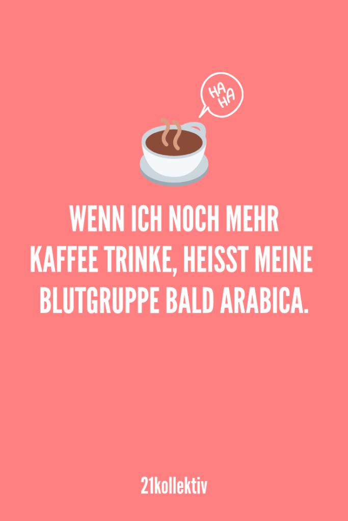 Wenn ich noch mehr Kaffee trinke, heißt meine Blutgruppe bald Arabica. | Entdecke lustige Sprüche (und Bilder), die dich garantiert zum lachen bringen würden. | 21kollektiv | #lustig #witzig