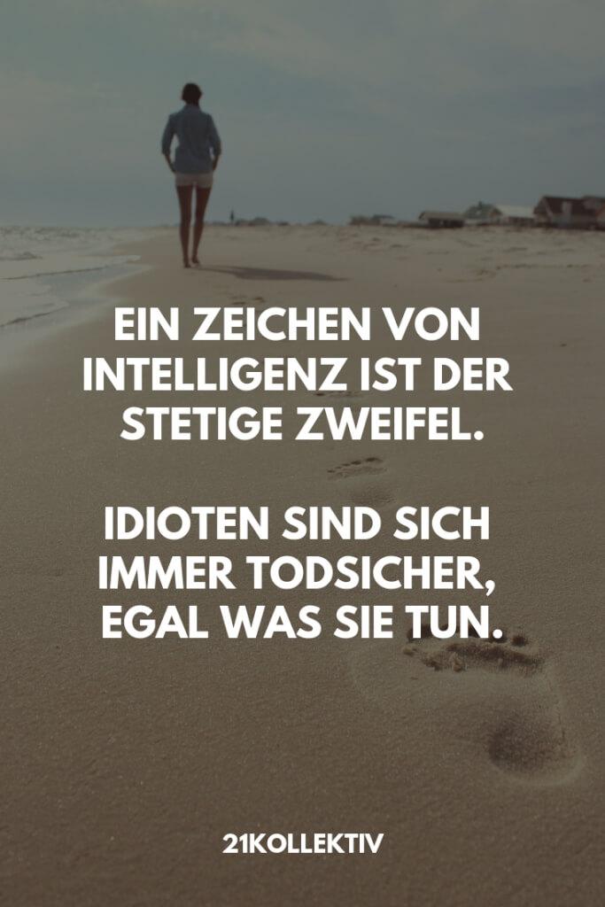 Ein Zeichen von Intelligenz ist der stetige Zweifel. Idioten sind sich immer todsicher, egal was sie tun. | Besuche unseren Blog, um mehr tolle Sprüche, schöne Zitate und inspirierende Lebensweisheiten zu entdecken. | 21kollektiv