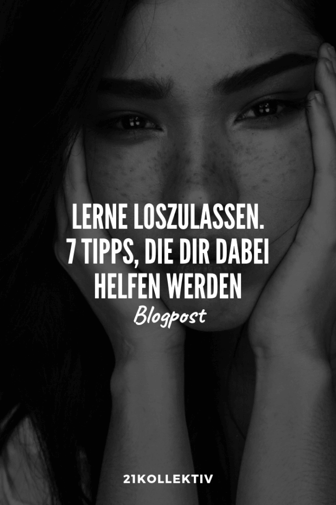 Loslassen lernen? Mit diesen 7 Tipps klappt es garantiert! | 21kollektiv | #loslassen #trauer #allein