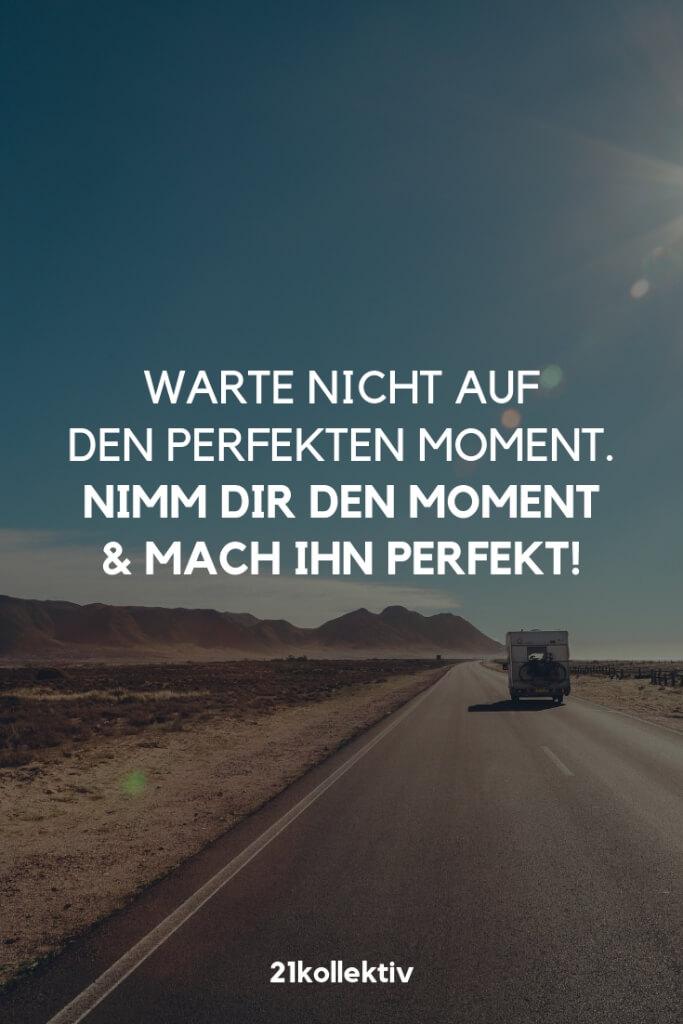 Warte nicht auf den perfekten Moment. Nimm dir den Moment und mach ihn perfekt. | Der Spruch des Tages | Besuche unseren Blog, um mehr tolle Sprüche, schöne Zitate und inspirierende Lebensweisheiten zu entdecken. | 21kollektiv