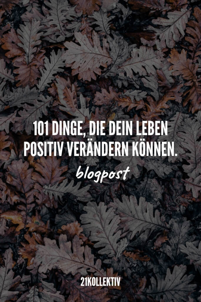 101 Dinge, die dein Leben positiv verändern können. | 21kollektiv