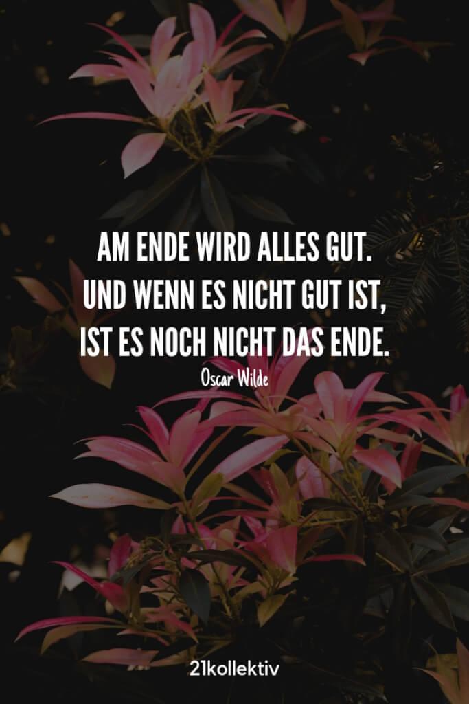 Am Ende wird alles gut. Und wenn es nicht gut ist, ist es noch nicht das Ende. – Oscar Wilde |Besuche unsere Webseite, um noch mehr schöne Sprüche zu entdecken | 21kollektiv