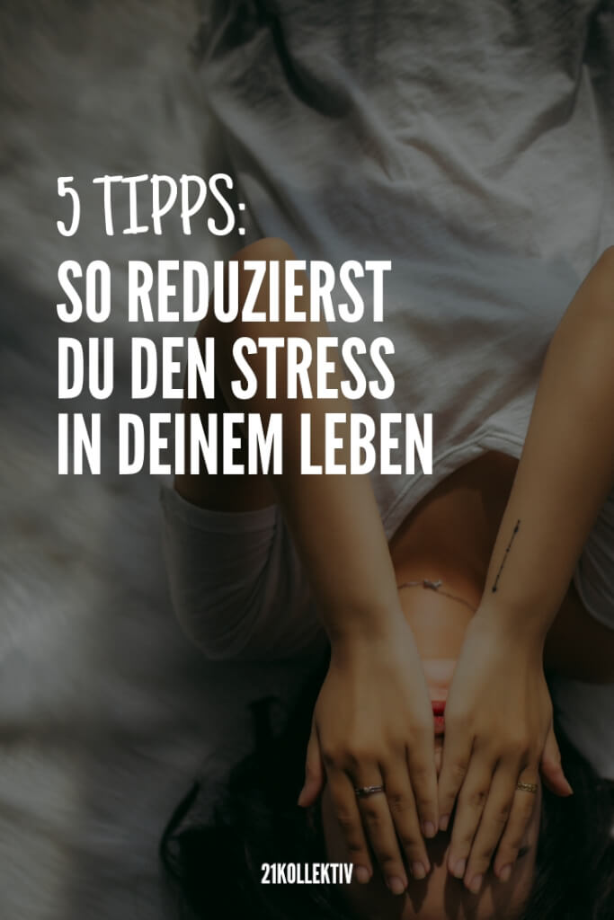 5 Tipps, um den Stress in deinem Leben zu reduzieren | 21kollektiv
