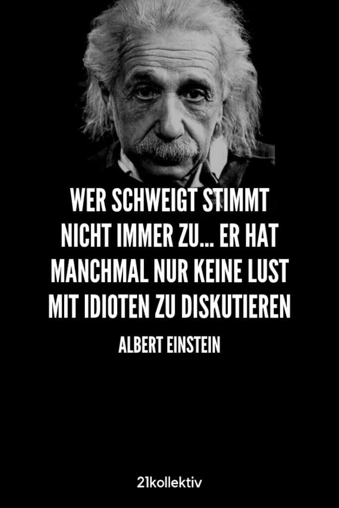 Wer schweigt stimmt nicht immer zu... Er hat manchmal nur keine Lust mit Idioten zu diskutieren. – Albert Einstein | Besuche unseren Blog, um mehr tolle Sprüche, schöne Zitate und inspirierende Lebensweisheiten zu entdecken. | 21kollektiv