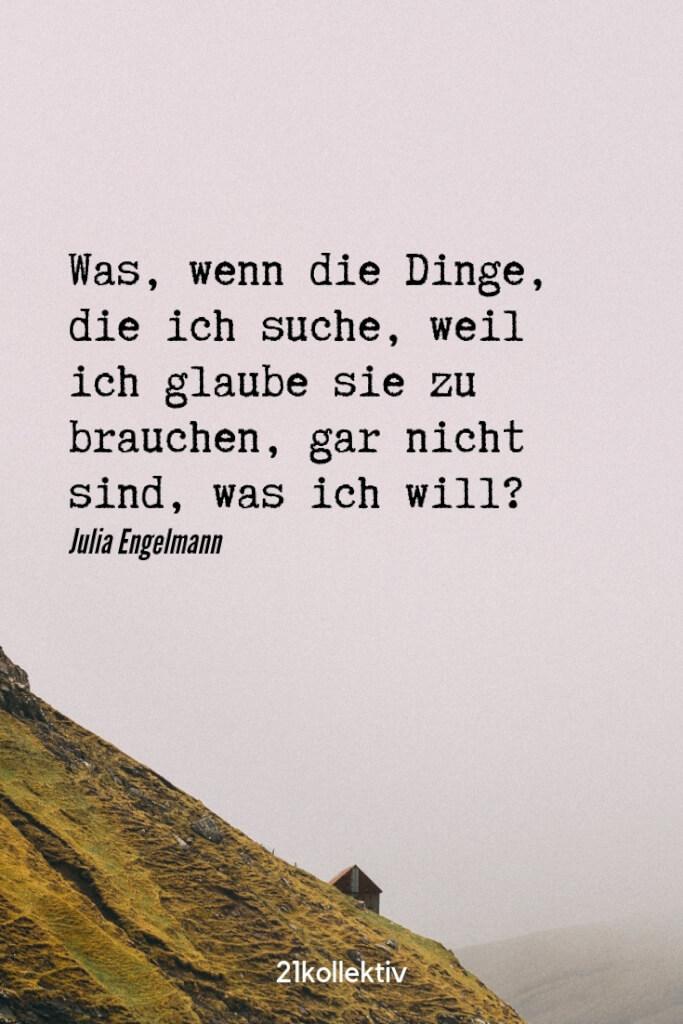 Was, wenn die Dinge, die ich such, weil ich glaube sie zu brauchen, gar nicht sind, was ich will? – Julia Engelmann | Entdecke schöne Sprüche, tolle Zitate und inspirierende Weisheiten auf unserem Blog | 21kollektiv
