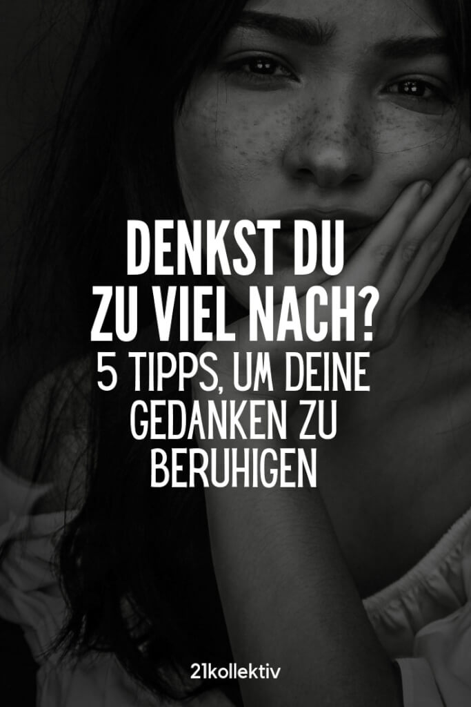 Wenn du zu viel nachdenkst, musst du diesen Artikel lesen! 5 Tipps, um deine Gedanken unter Kontrolle zu bekommen! | 21kollektiv