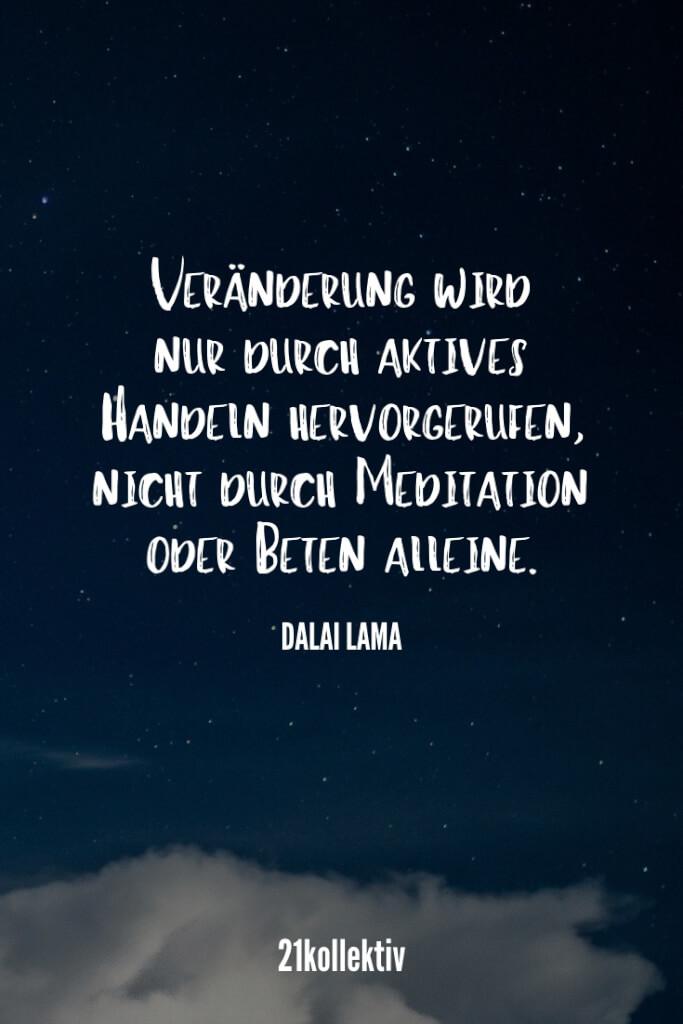 Veränderung wird nur hervorgerufen durch aktives Handeln nicht durch Meditation oder Beten alleine. – Dalai Lama | Lebensweisheit zum Nachdenken // 21kollektiv #spruch