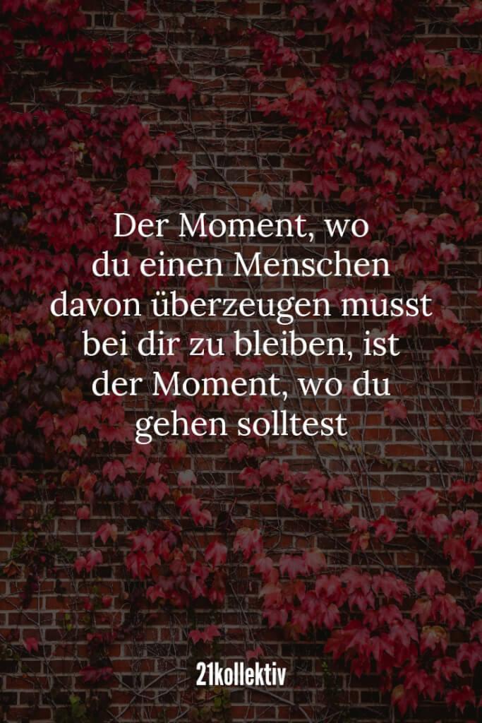 Der Moment, wo du einen Menschen davon überzeugen musst bei dir zu bleiben, ist der Moment, wo du gehen solltest. | 21kollektiv | #liebeskummer #lebensweisheit
