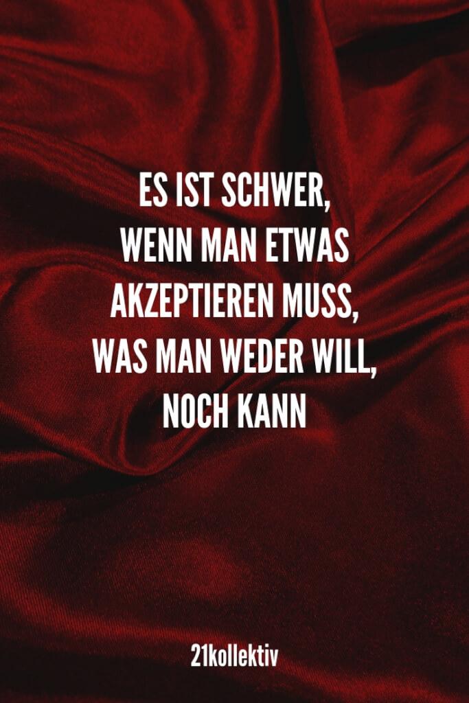 Es ist schwer, wenn man etwas akzeptieren muss, was man weder kann, noch will. // Finde und teile inspirierende Zitate, #Sprüche und #Lebensweisheiten auf 21kollektiv.de