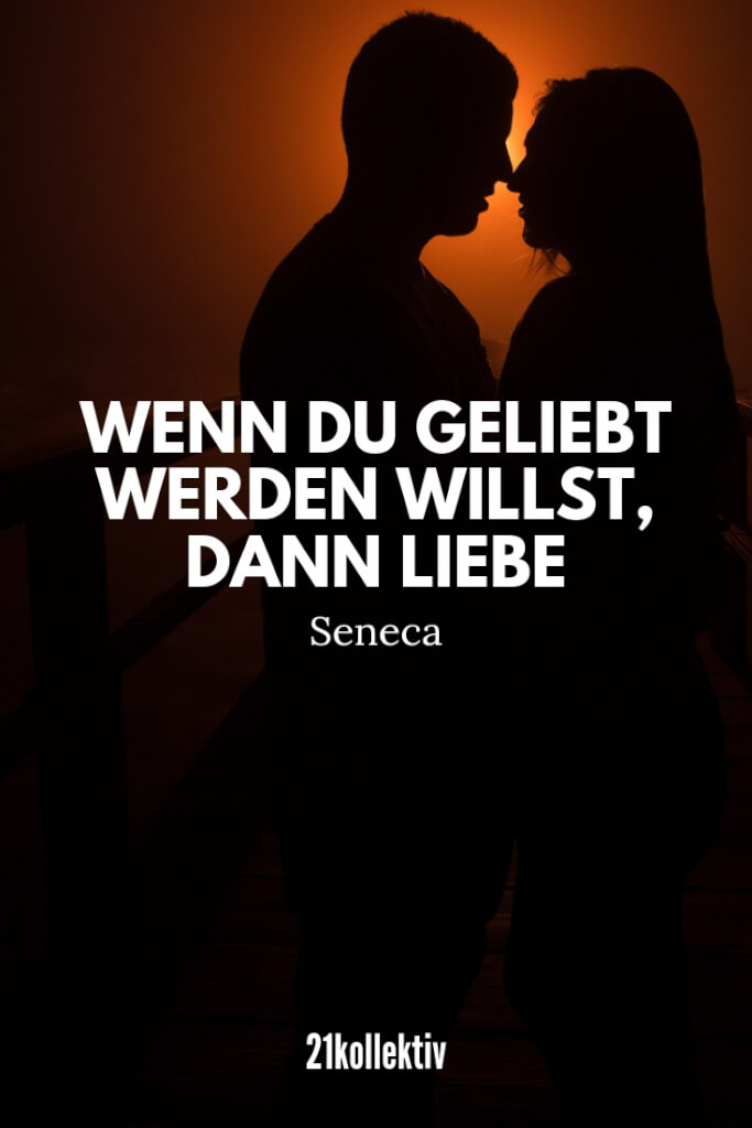 Wenn du geliebt werden willst, dann liebe. – Seneca | 21kollektiv | #zitat #seneca #liebeskummer