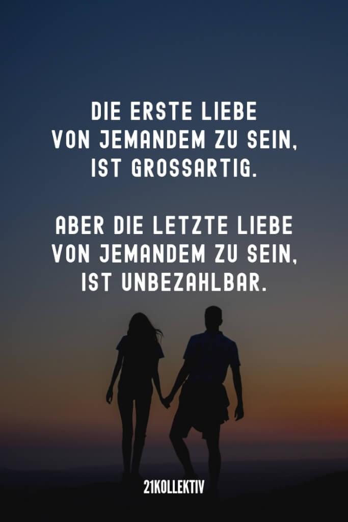 Die erste Liebe von jemandem zu sein, ist großartig. Aber die letzte Liebe zu sein, ist unbezahlbar. | Herz Sprüche | 21kollektiv