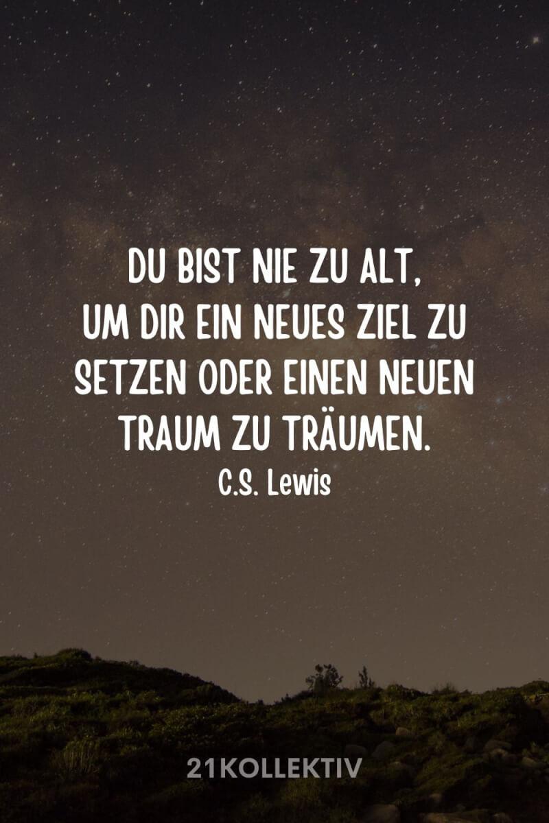 """""""Du bist nie zu alt, um dir ein neues Ziel zu setzen oder einen neuen Traum zu träumen."""" – C.S. Lewis"""