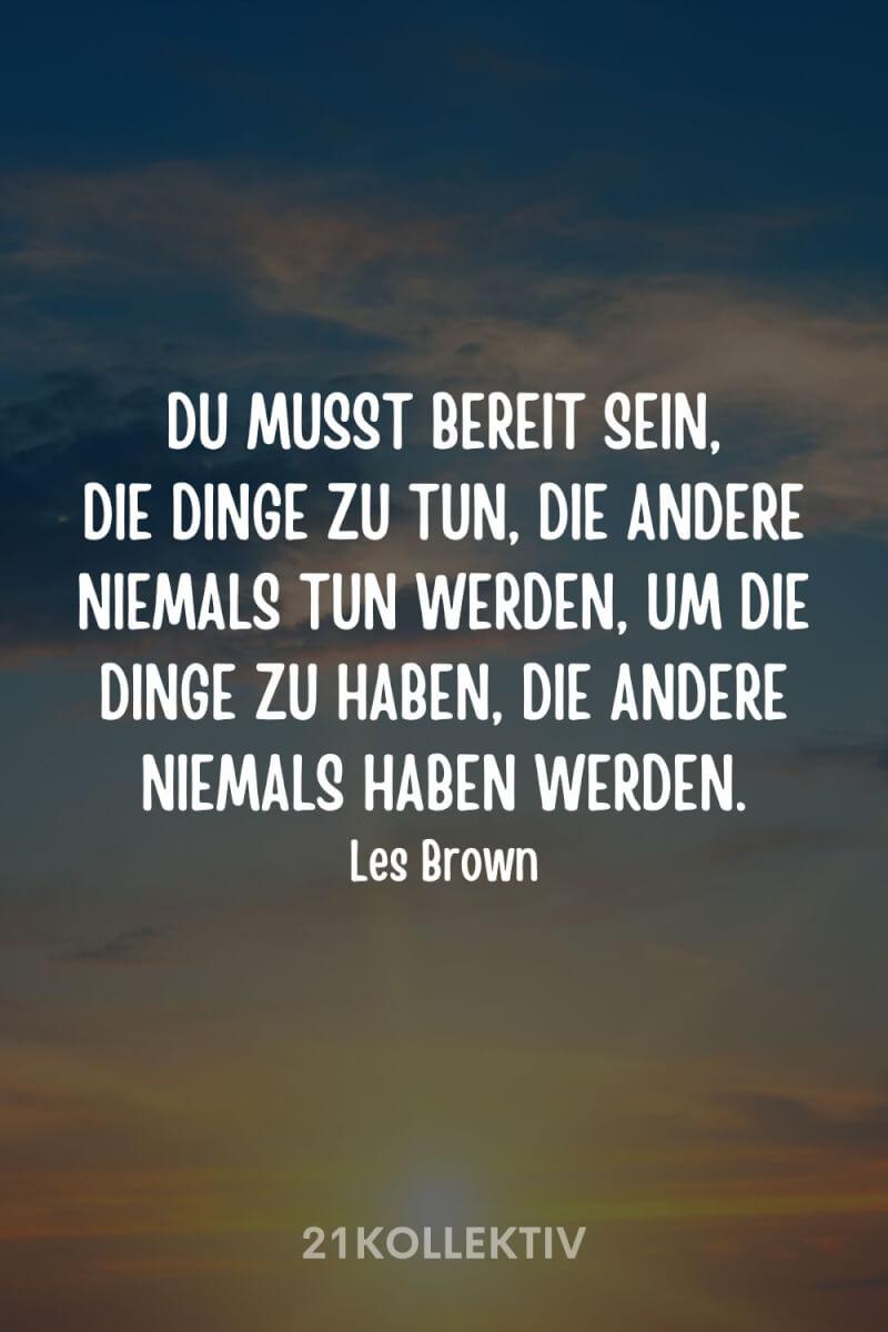"""""""Du musst bereit sein, die Dinge zu tun, die andere niemals tun werden, um die Dinge zu haben, die andere niemals haben werden."""" – Les Brown"""