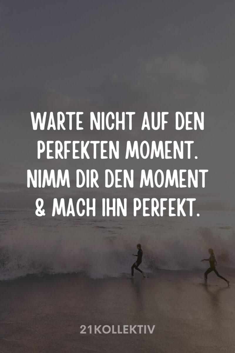 Warte nicht auf den perfekten Moment. Nimm dir den Moment und mach ihn perfekt!