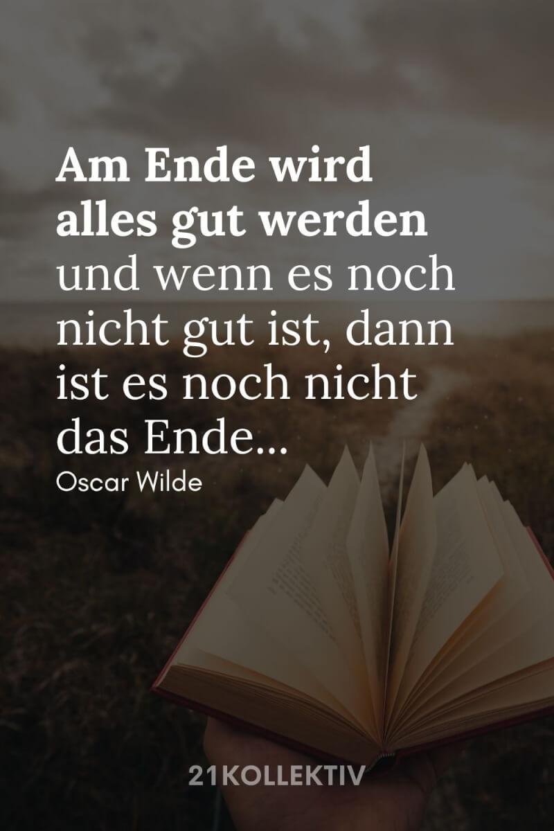 """""""Am Ende wird alles gut werden, und wenn es noch nicht gut ist, dann ist es noch nicht am Ende."""" – Oscar Wilde"""