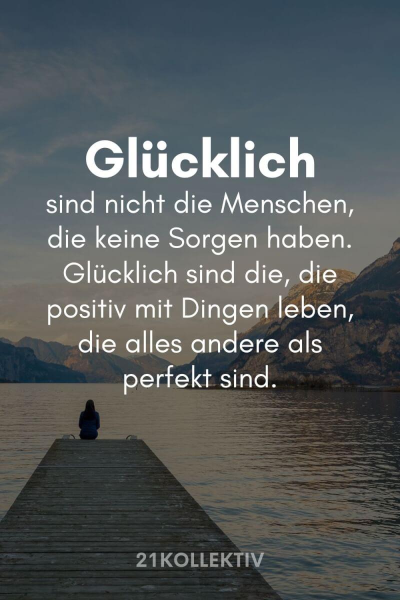 Glücklich sind nicht die Menschen, die keine Sorgen haben, sondern die, die positiv mit Dingen leben, die alles andere als perfekt sind.