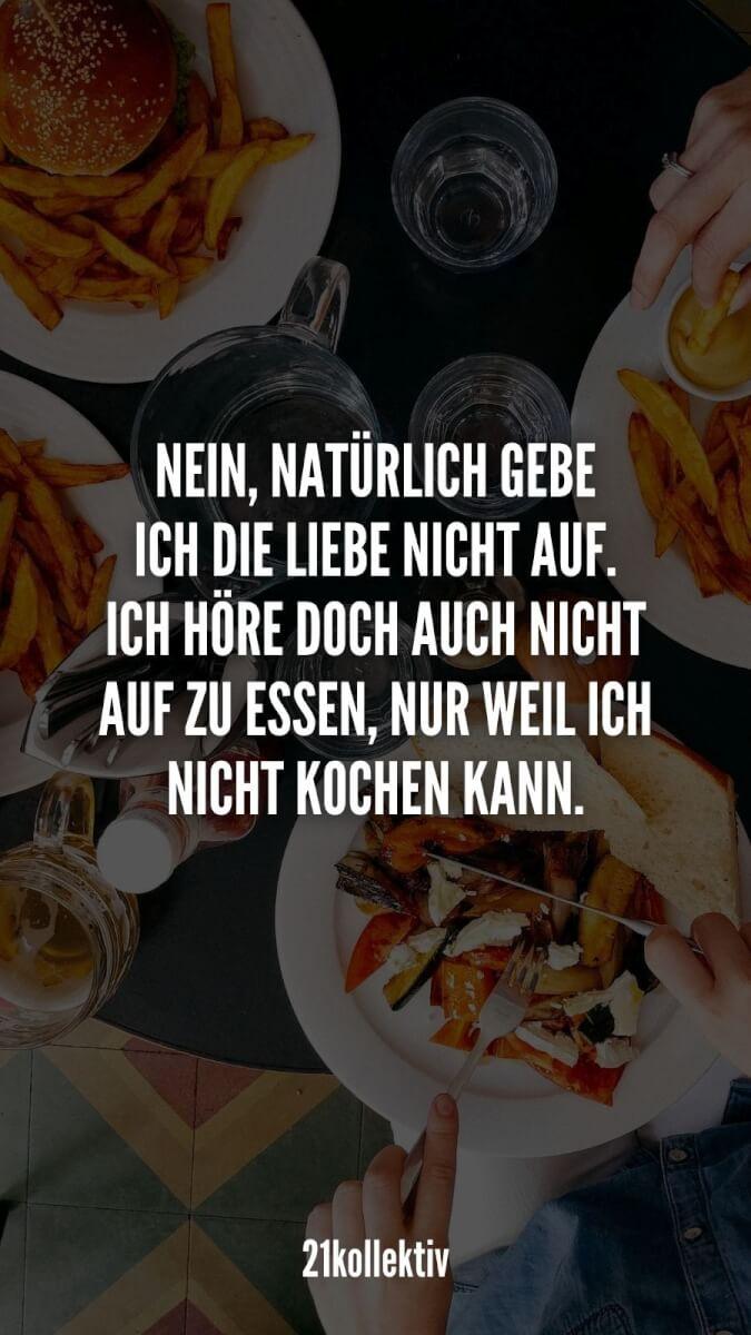 Nein, natürlich gebe ich die Liebe nicht auf. Ich höre doch auch nicht auf zu essen, nur weil ich nicht kochen kann.