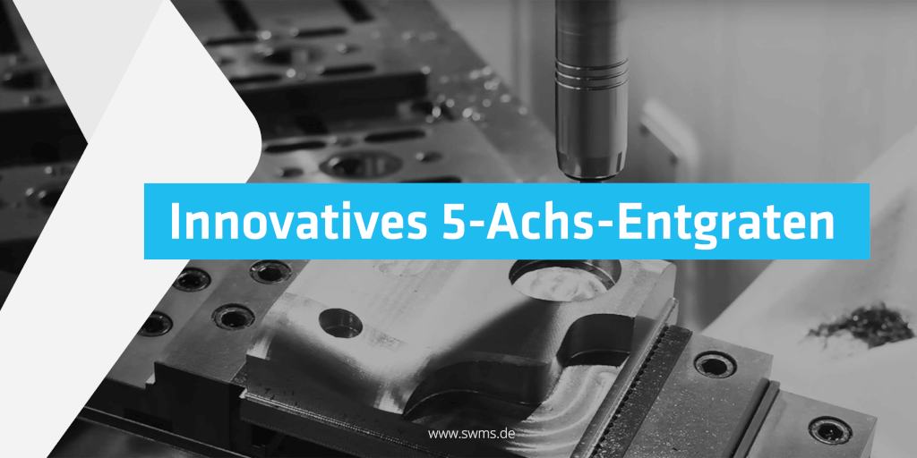 Innovatives 5-Achs-Entgraten