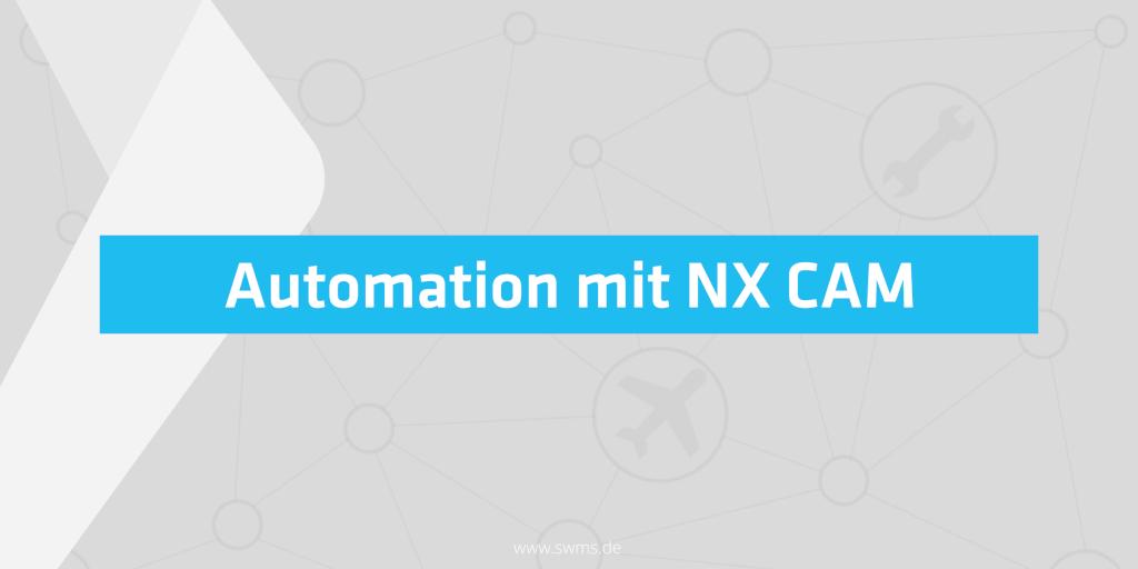 NX CAM - Zeiteinsparung durch Automation