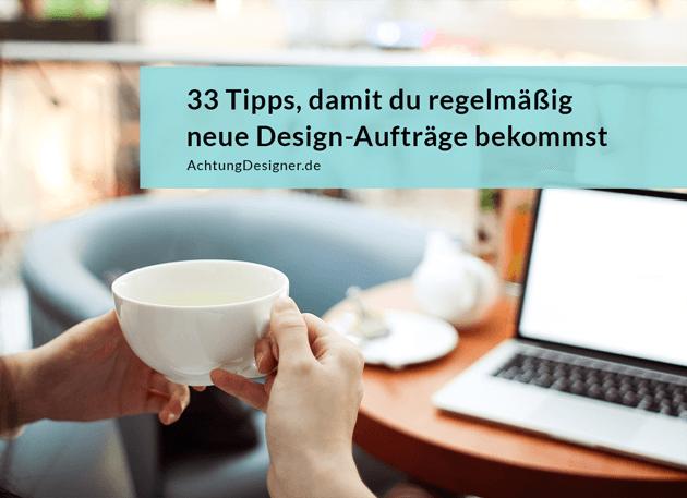 33 Tipps, damit du regelmäßig neue Design-Aufträge bekommst