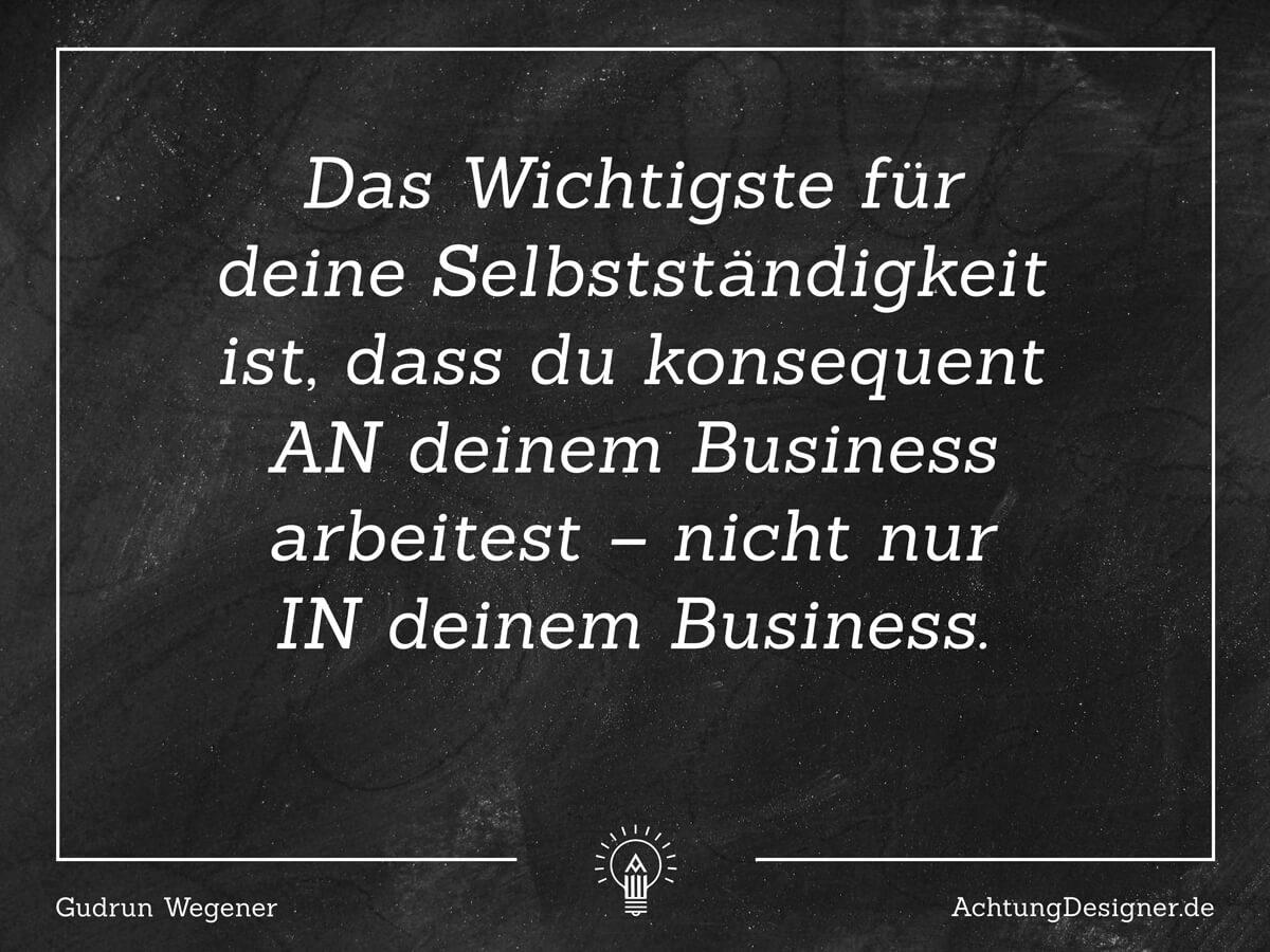 Zitat / Das Wichtigste für deine Selbstständigkeit ist, dass du konsequent AN deinem Business arbeitest – nicht nur IN deinem Business. / © Gudrun Wegener AchtungDesigner.de