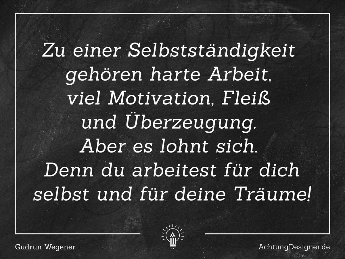 Zitat: Zu einer Selbstständigkeit gehört harte Arbeit, viel Motivation, Fleiß und Überzeugung. Aber es lohnt sich. Denn du arbeitet für dich selbst und für deine Träume! - AchtungDesigner.de