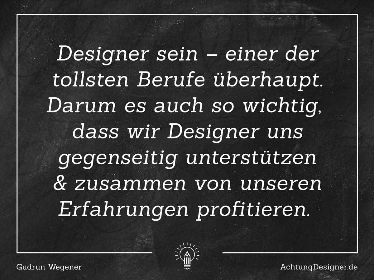 Zitat: Designer sein –einer der tollsten Berufe überhaupt. Darum es auch so wichtig, dass wir Designer uns gegenseitig unterstützen & zusammen von unseren Erfahrungen profitieren. / © Gudrun Wegener