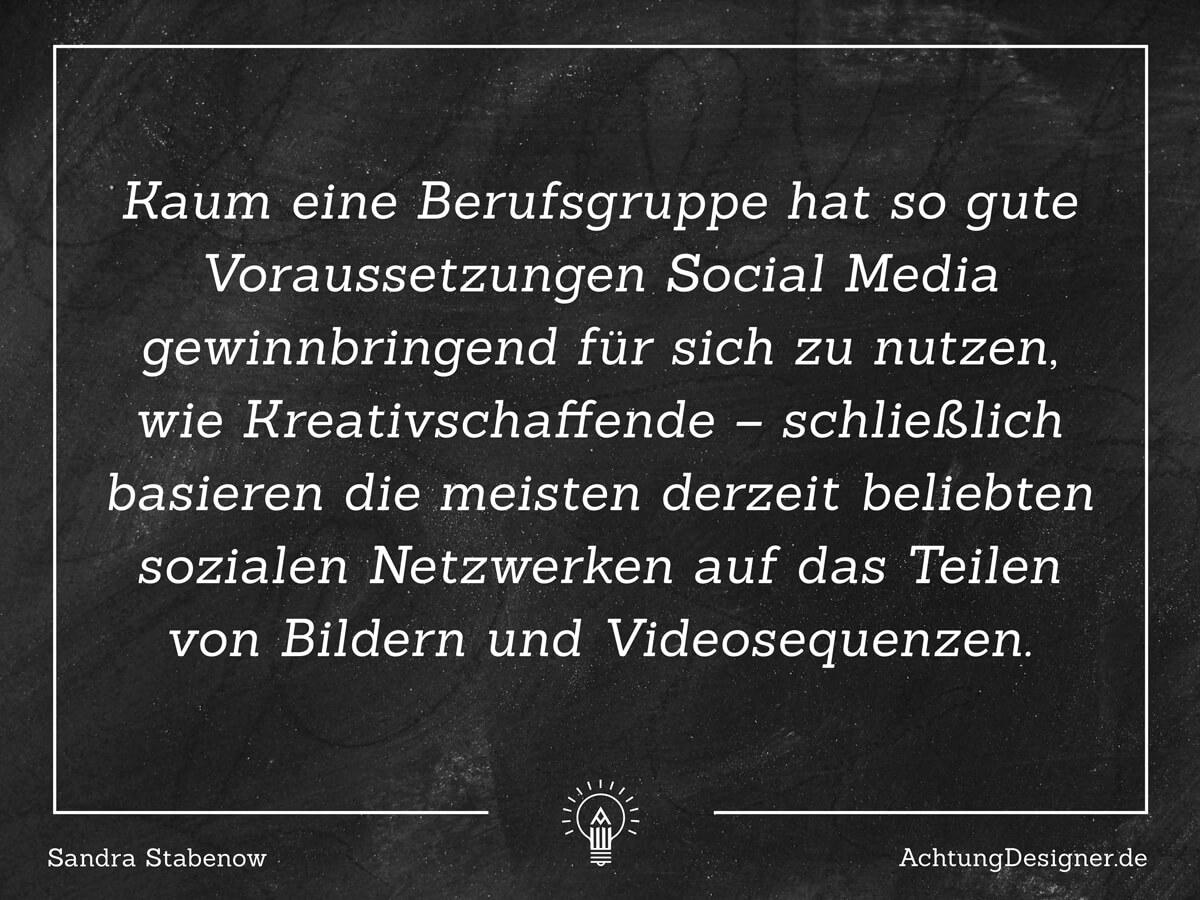 Kaum eine Berufsgruppe hat so gute Voraussetzungen Social Media gewinnbringend für sich zu nutzen, wie Kreativschaffende – schließlich basieren die meisten derzeit beliebtesten sozialen Netzwerken auf dem Prinzip des Teilens von Bildern und Videosequenzen // AchtungDesigner.deZitat Sandra Stabenow