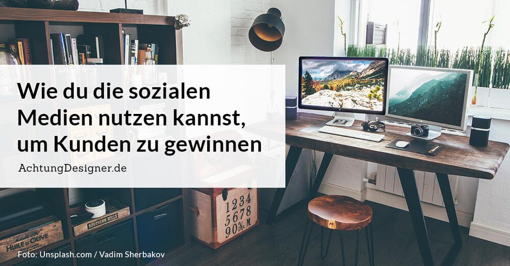 Wie du die sozialen Medien nutzen kannst, um Kunden zu gewinnen / AchtungDesigner.de