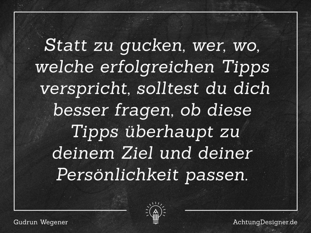 """Zitat:""""Statt zu gucken, wer, wo, welche erfolgreichen Tipps verspricht, solltest du dich besser fragen, ob dieser spezielle Tipp überhaupt zu deinem Ziel und deiner Persönlichkeit passt."""" © Gudrun Wegener / Achtung Designer.de"""
