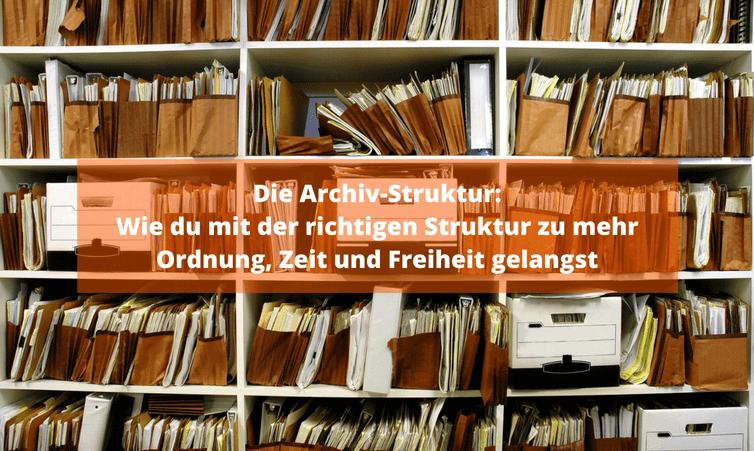 Die Archiv-Struktur: Wie du mit der richtigen Struktur zu mehr Ordnung, Zeit und Freiheit gelangst